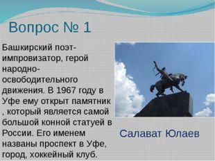Вопрос № 1 Башкирский поэт-импровизатор, герой народно-освободительного движе