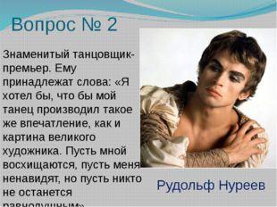 Вопрос № 2 Знаменитый танцовщик-премьер. Ему принадлежат слова: «Я хотел бы,