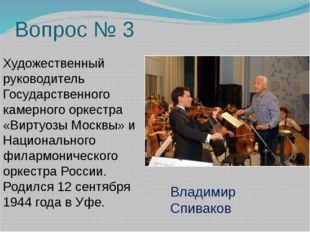 Вопрос № 3 Художественный руководитель Государственного камерного оркестра «В