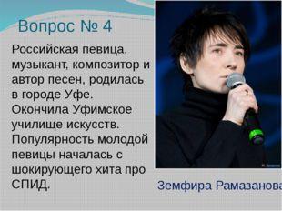 Вопрос № 4 Российская певица, музыкант, композитор и автор песен, родилась в