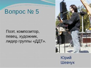 Вопрос № 5 Поэт, композитор, певец, художник, лидер группы «ДДТ». Юрий Шевчук