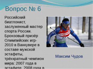 Вопрос № 6 Российский биатлонист, заслуженный мастер спорта России. Бронзовый