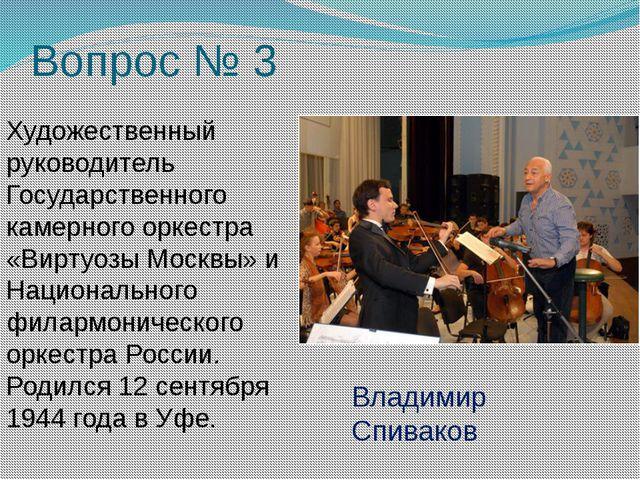 Вопрос № 3 Художественный руководитель Государственного камерного оркестра «В...