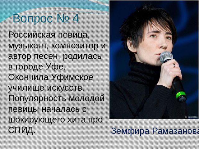 Вопрос № 4 Российская певица, музыкант, композитор и автор песен, родилась в...