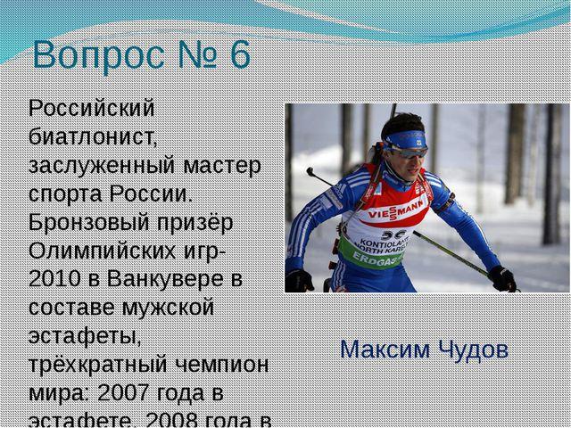 Вопрос № 6 Российский биатлонист, заслуженный мастер спорта России. Бронзовый...