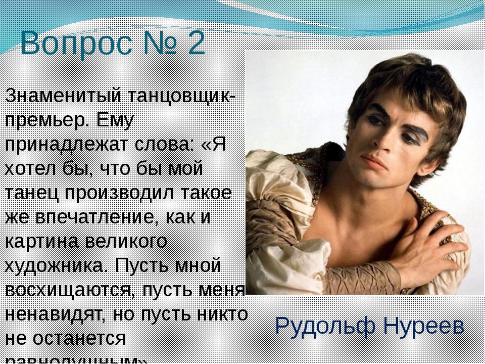 Вопрос № 2 Знаменитый танцовщик-премьер. Ему принадлежат слова: «Я хотел бы,...
