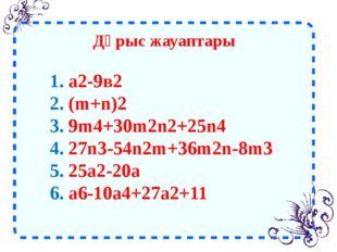 Дұрыс жауаптары 1. а2-9в2 2. (m+n)2 3. 9m4+30m2n2+25n4 4. 27n3-54n2m+36m2n-8m