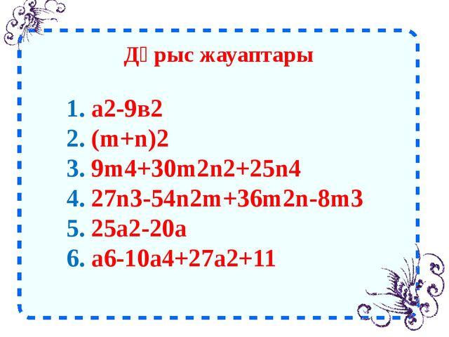 Дұрыс жауаптары 1. а2-9в2 2. (m+n)2 3. 9m4+30m2n2+25n4 4. 27n3-54n2m+36m2n-8m...