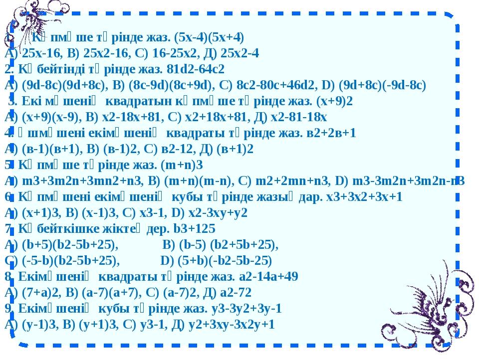 1. Көпмүше түрінде жаз.(5х-4)(5х+4) А) 25х-16, В) 25х2-16, С) 16-25х2, Д...