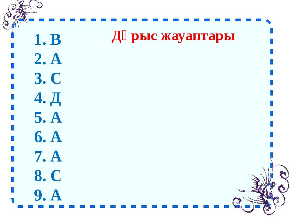 Дұрыс жауаптары 1. В 2. А 3. С 4. Д 5. А 6. А 7. А 8. С 9. А