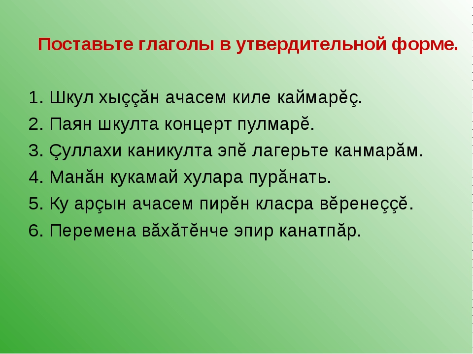 Поставьте глаголы в утвердительной форме. 1. Шкул хыççăн ачасем киле каймарĕç...