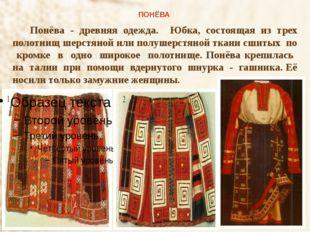 ПОНЁВА Понёва - древняя одежда. Юбка, состоящая из трех полотнищ шерстяной и