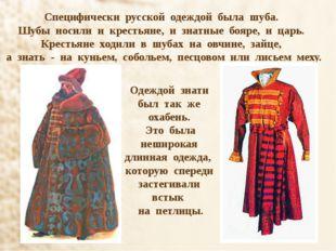 Специфически русской одеждой была шуба. Шубы носили и крестьяне, и знатные бо