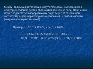 Пример: 3K2S + 2FeBr3 = Fe2S3 + 6KBr Fe2S3 + 6H2O = 2Fe(OH)3↓ + 3H2S↑ 3K2S +