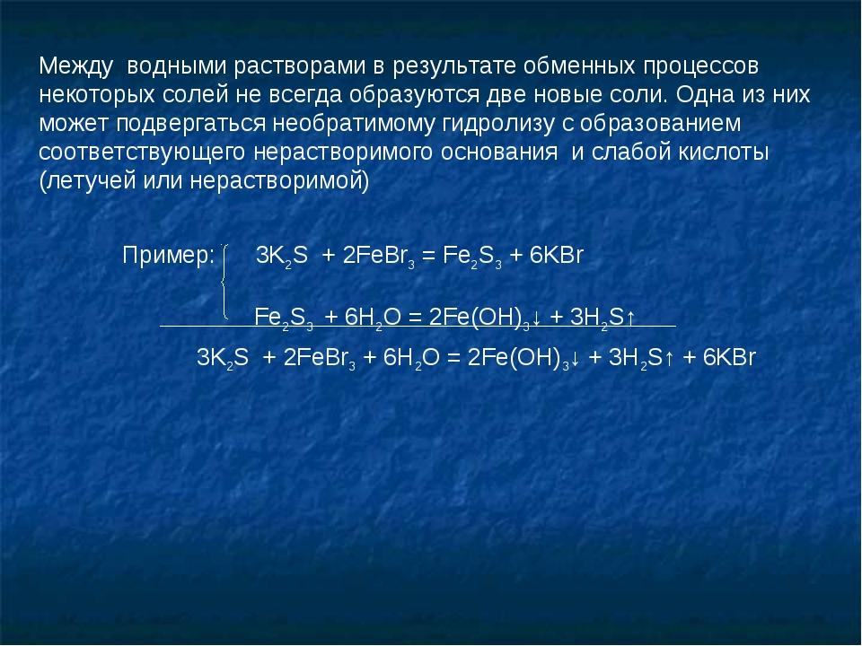 Пример: 3K2S + 2FeBr3 = Fe2S3 + 6KBr Fe2S3 + 6H2O = 2Fe(OH)3↓ + 3H2S↑ 3K2S +...