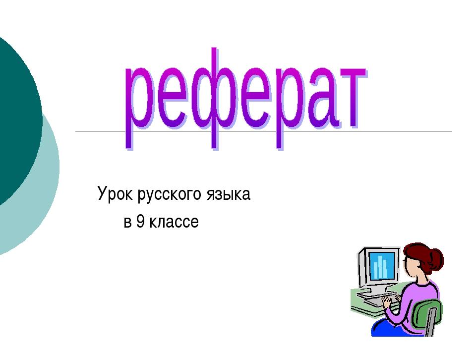 Презентация к уроку русского языка в классе на тему Реферат  слайда 1 Урок русского языка в 9 классе