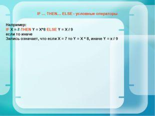 Например: IF Х = 7 THEN Y = X*8 ELSE Y = X / 9 если то иначе Запись означает,