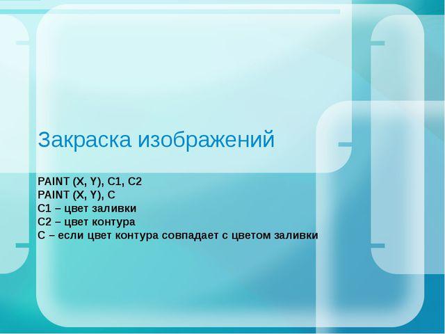 Закраска изображений PAINT (X, Y), C1, C2 PAINT (X, Y), C С1 – цвет заливки С...