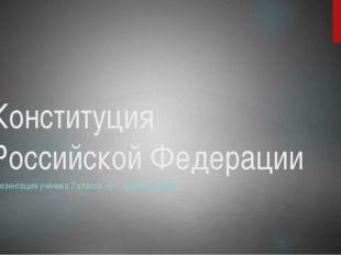 Конституция Российской Федерации Презентация ученика 7 класса «В» Лысова Андрея