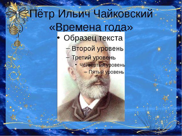 Пётр Ильич Чайковский «Времена года»