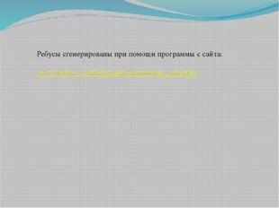 Ребусы сгенерированы при помощи программы с сайта: http://rebus1.com/index.ph