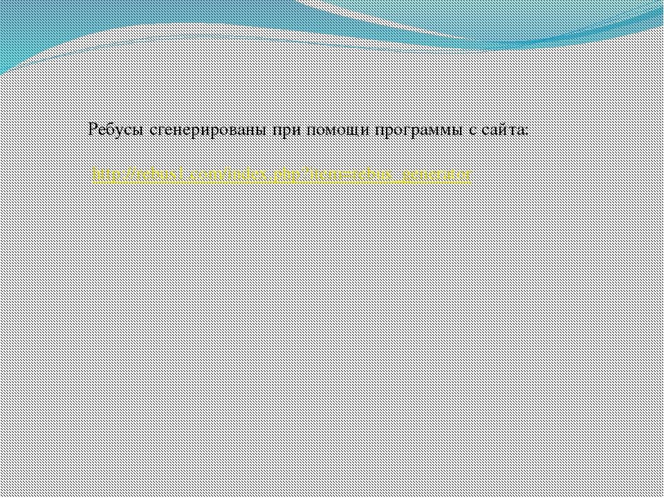 Ребусы сгенерированы при помощи программы с сайта: http://rebus1.com/index.ph...