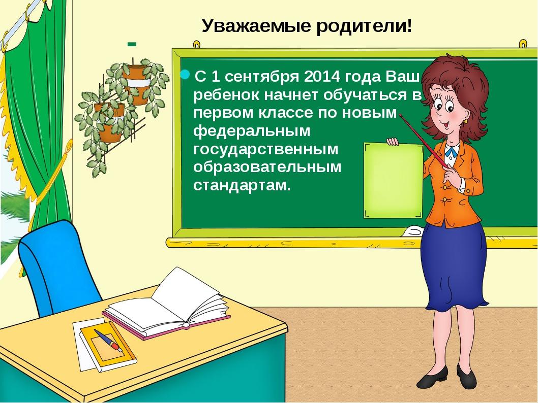 Уважаемые родители! С 1 сентября 2014 года Ваш ребенок начнет обучаться в пер...