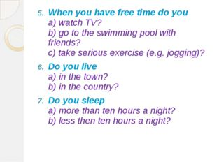 When you have free time do you a) watch TV? b) go to the swimming pool with f