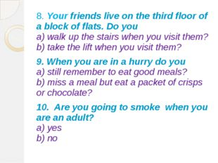 8. Your friends live on the third floor of a block of flats. Do you a) walk u