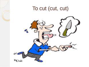 To cut (cut, cut)