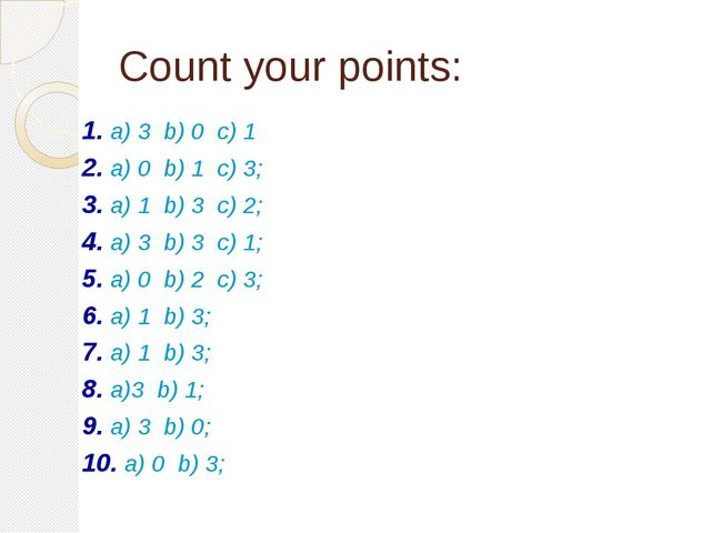 Count your points: 1. a) 3 b) 0 c) 1	 2. a) 0 b) 1 c) 3; 3. a) 1 b) 3 c) 2; 4...