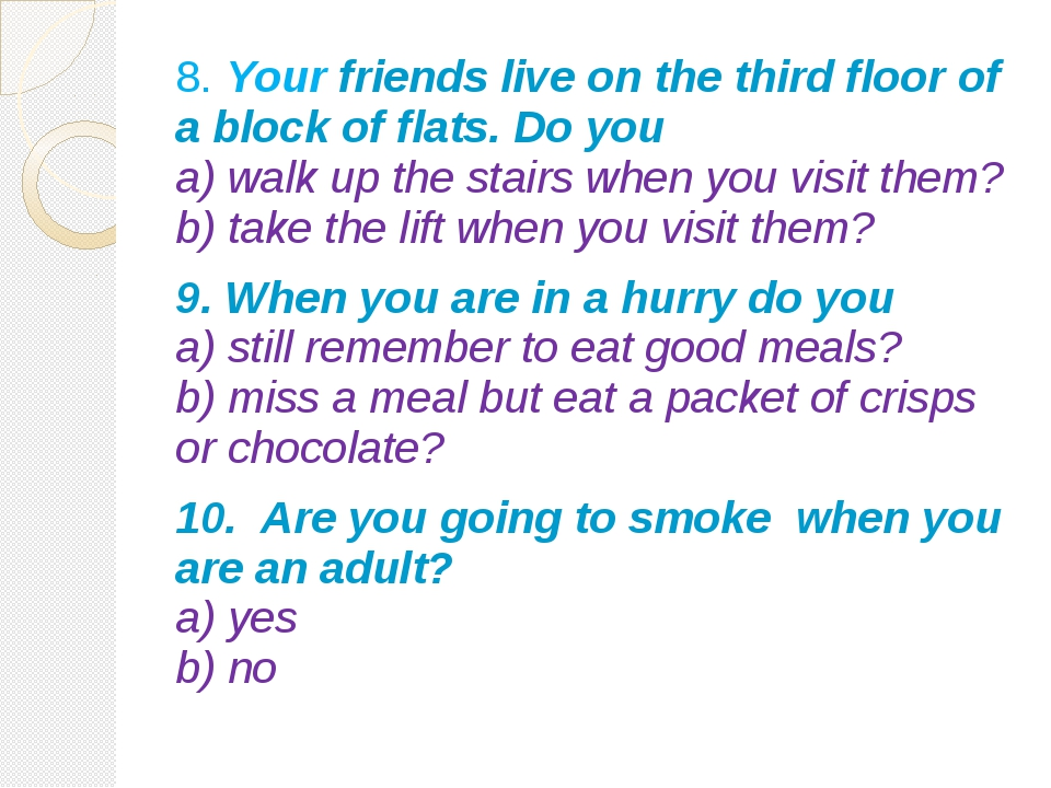 8. Your friends live on the third floor of a block of flats. Do you a) walk u...