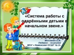 «Система работы с одарёнными детьми в начальном звене.» Мосиенко Е.И. Педагог