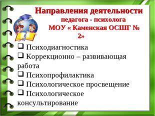 Направления деятельности педагога - психолога МОУ « Каменская ОСШГ № 2» Псих