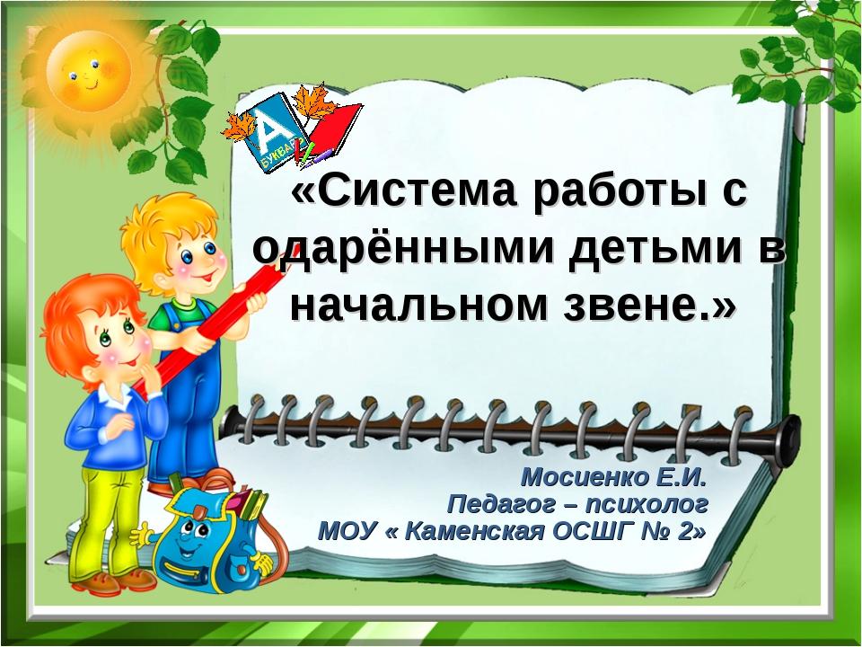 «Система работы с одарёнными детьми в начальном звене.» Мосиенко Е.И. Педагог...