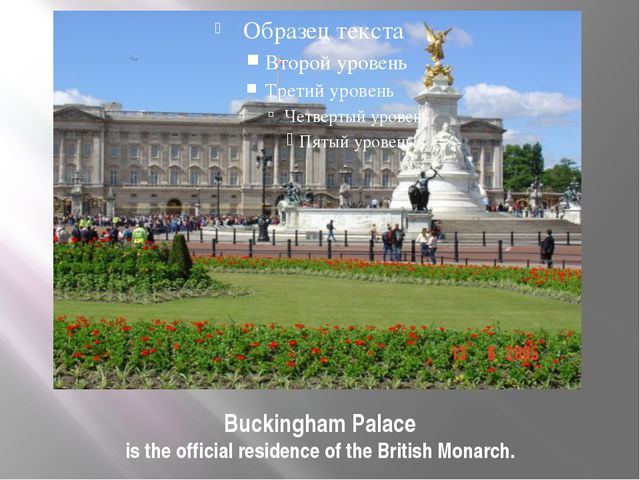 Buckingham Palace is the official residence of the British Monarch.
