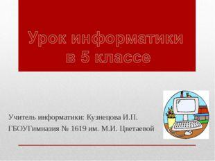 Учитель информатики: Кузнецова И.П. ГБОУГимназия № 1619 им. М.И. Цветаевой