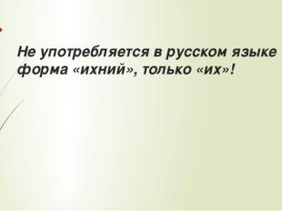 Не употребляется в русском языке форма «ихний», только «их»!