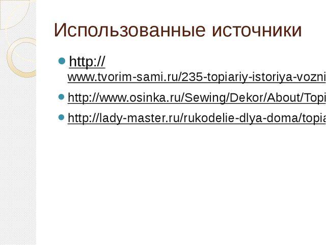 Использованные источники http://www.tvorim-sami.ru/235-topiariy-istoriya-vozn...