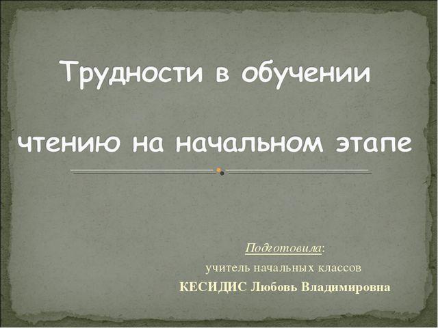 Подготовила: учитель начальных классов КЕСИДИС Любовь Владимировна