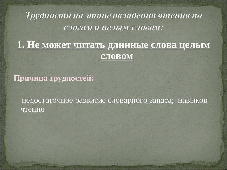1. Не может читать длинные слова целым словом Причина трудностей: недостаточн...