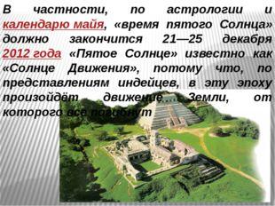 В частности, по астрологии и календарю майя, «время пятого Солнца» должно зак
