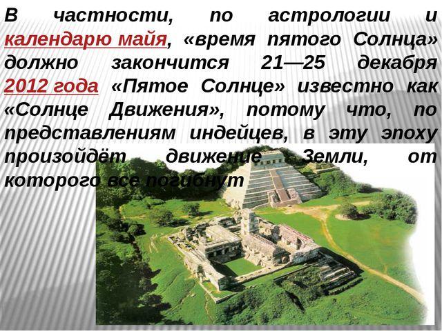 В частности, по астрологии и календарю майя, «время пятого Солнца» должно зак...