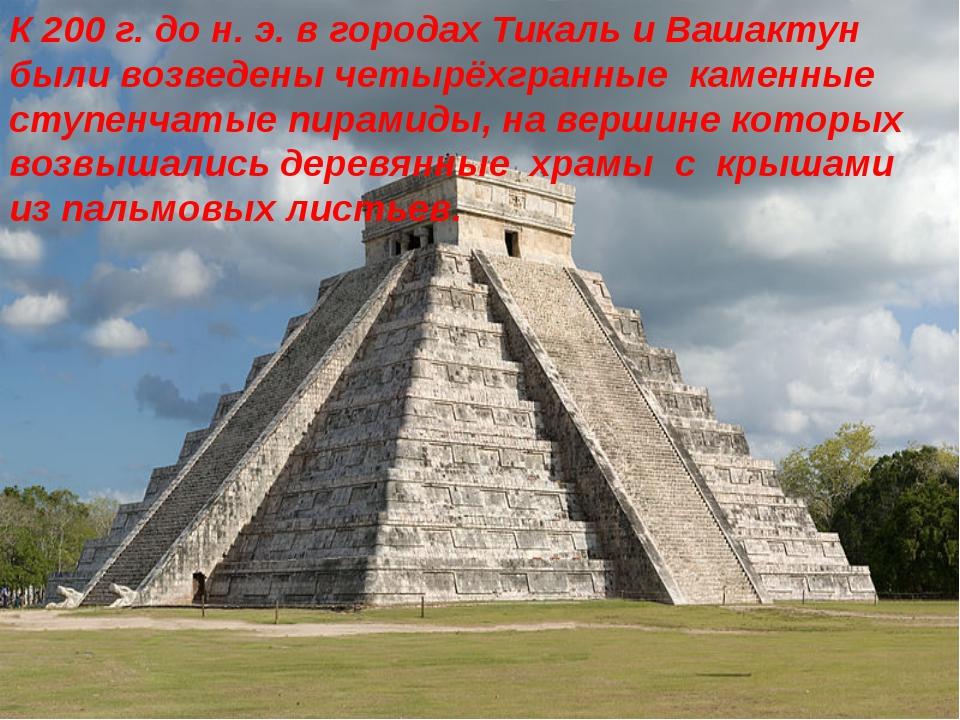 К200г. до н.э. в городах Тикаль и Вашактун были возведены четырёхгранные к...