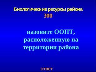 Биологические ресурсы района 300 ответ назовите ООПТ, расположенную на террит