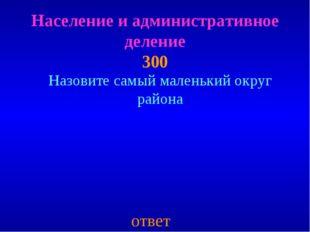 Население и административное деление 300 ответ Назовите самый маленький округ