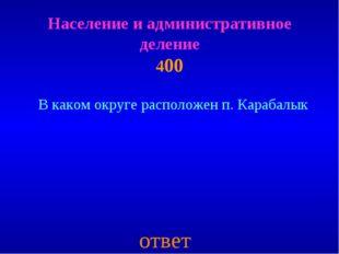 Население и административное деление 400 ответ В каком округе расположен п. К