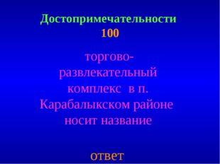 Достопримечательности 100 торгово- развлекательный комплекс в п. Карабалыкско