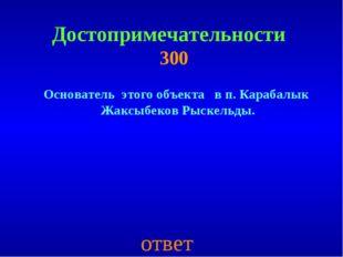 Достопримечательности 300 Основатель этого объекта в п. Карабалык Жаксыбеков