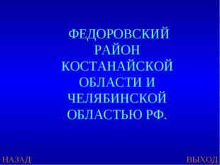 НАЗАД ВЫХОД ФЕДОРОВСКИЙ РАЙОН КОСТАНАЙСКОЙ ОБЛАСТИ И ЧЕЛЯБИНСКОЙ ОБЛАСТЬЮ РФ.